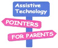 Assistive Technology Pointers for Parents by Gayl Bowser and Penny Reed Assistive Technology Pointers for Parents is a workbook to help parents work with schools and other agencies to identify
