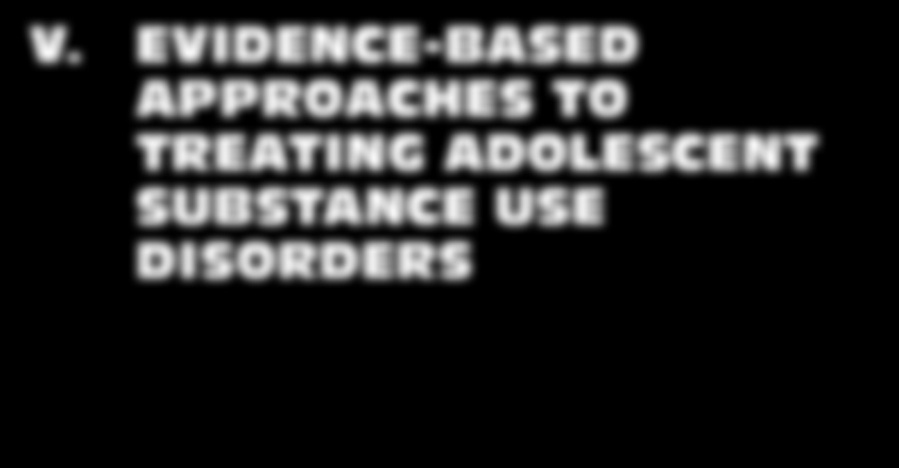V. EVIDENCE-BASED APPROACHES TO TREATING ADOLESCENT SUBSTANCE USE DISORDERS 22