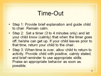 5 Show Slide 5: Time-out When behaviors happen, we may need a time-out. This is a strategy that most families have heard of, but let s talk about time-out.