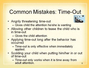 6 Show Slide 6: Common Mistakes: Time-out Be careful about using this technique correctly. You should never: Angrily threaten your child with time-out if he/she does not behave.