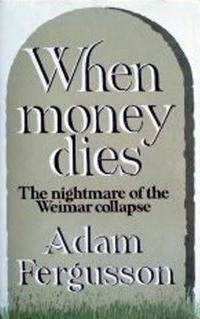 When Money Dies: The Nightmare of the Weimar Collapse by ADAM FERGUSSON WILLIAM KIMBER LONDON,