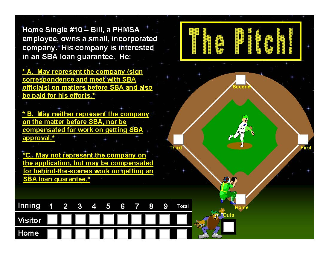 "Examples of questions used for the ""baseball"" training Home Single Bill is a Federal employee, he owns a small, incorporated company. His company is interested in an SBA loan guarantee. He: *A."