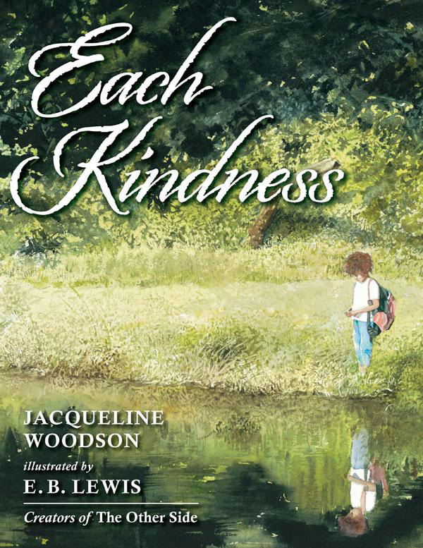 Each Kindness by Jacqueline Woodson and illustrated by E.B. Lewis Themes Encourage Others Pay-It-Forward Kindness Friendship Maya tries to befriend Chloe without success.