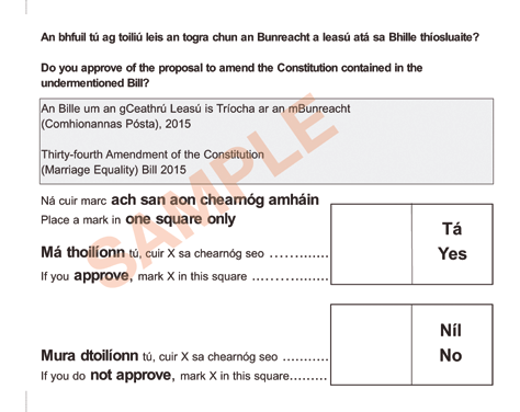 Páipéir Ballóide Samplach Sample Ballot Papers An Reifreann ar Phósadh Marriage Referendum Is bán atá an páipéar ballóide. The ballot paper is white.
