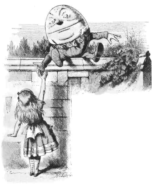 Humpty Dumpty Now I declare that s too bad! Humpty Dumpty cried, breaking into a sudden passion. You ve been listening at doors and behind trees and sown chimneys or you couldn t have known it!