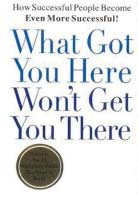 Won t /wwon t Volume 21, Issue 1 January 11, 2006 What Got You Here Won t Get You There How Successful People Become Even More Successful Part 1 by Marshall Goldsmith Editor s Note: Marshall