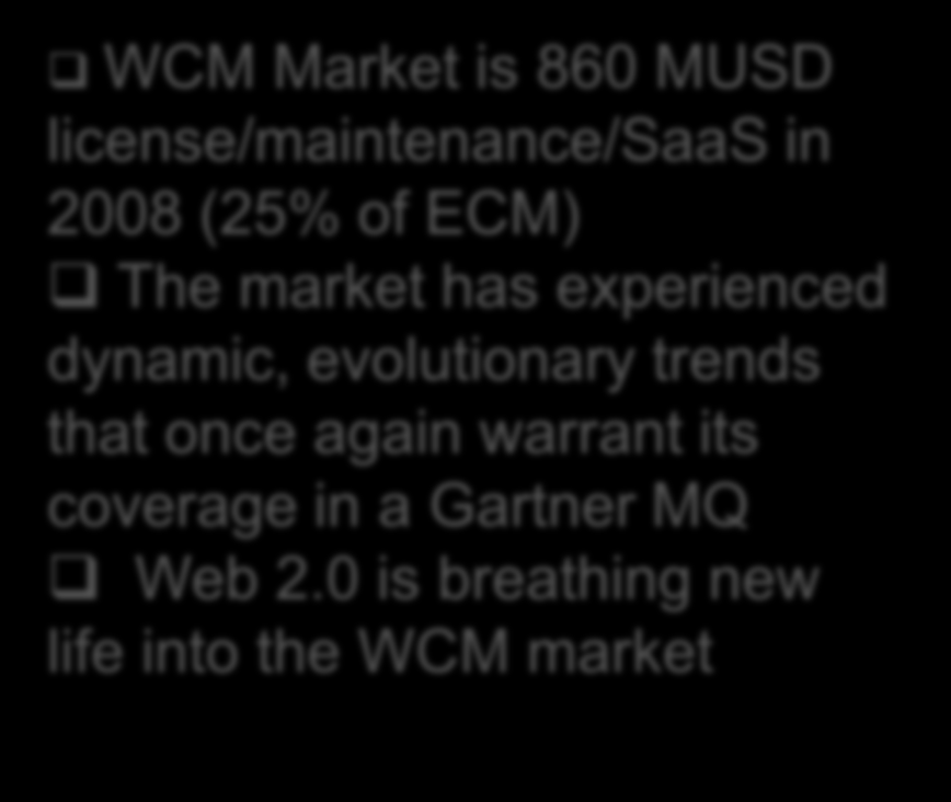 Market Review: Gartner MQ WCM Market is 860 MUSD license/maintenance/saas in 2008 (25% of ECM) The market has experienced dynamic, evolutionary trends that