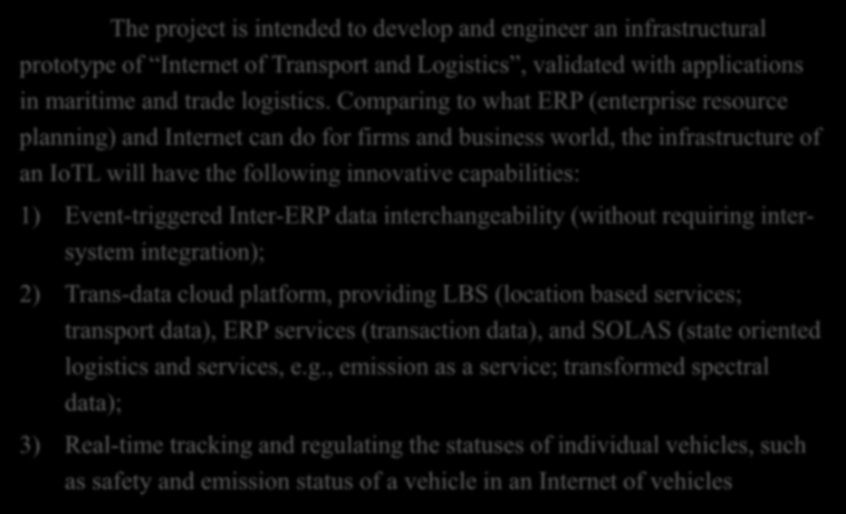 Objectives The project is intended to develop and engineer an infrastructural prototype of Internet of Transport and Logistics, validated with applications in maritime and trade logistics.
