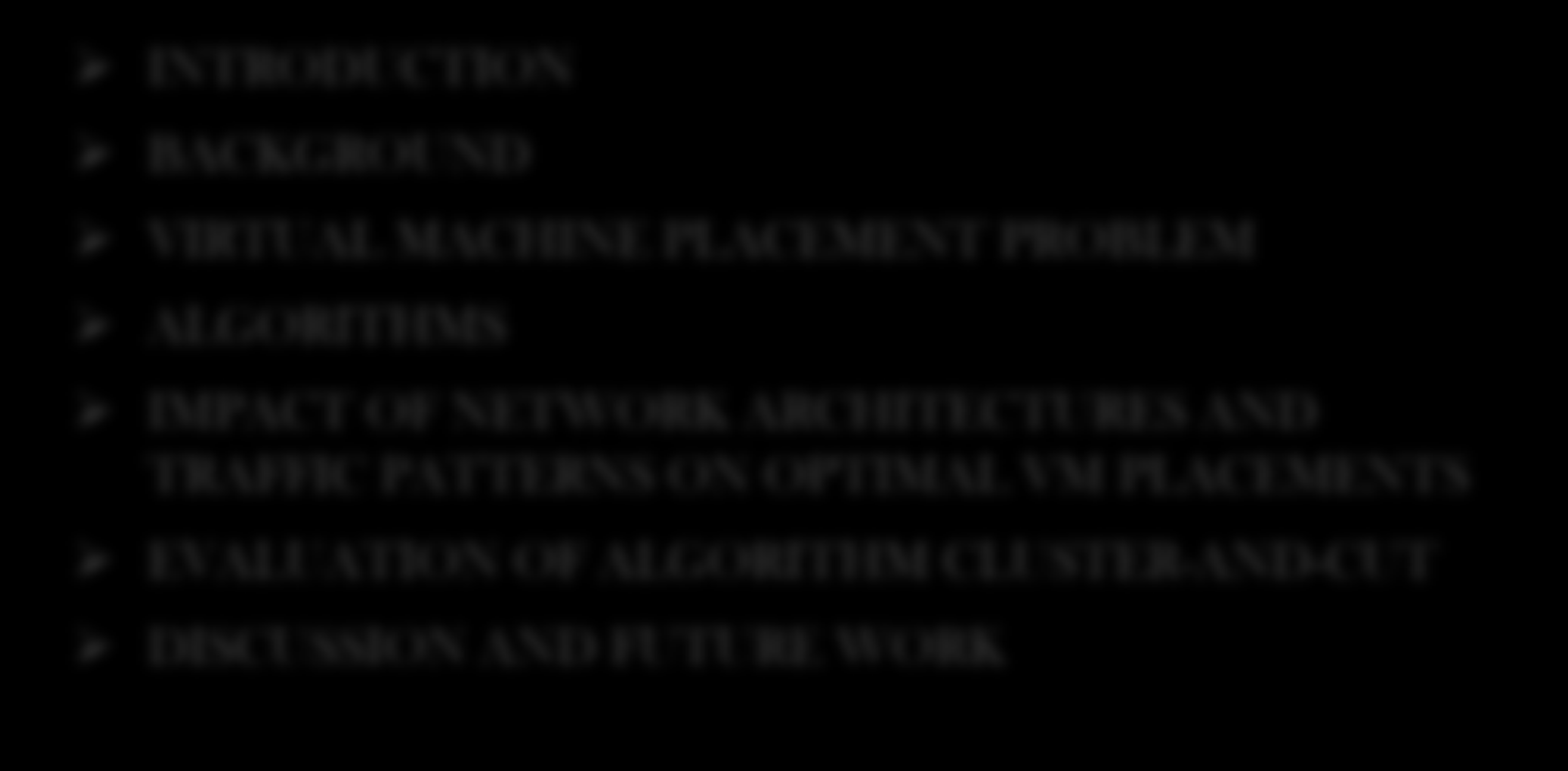 Overview: INTRODUCTION BACKGROUND VIRTUAL MACHINE PLACEMENT PROBLEM ALGORITHMS IMPACT OF NETWORK ARCHITECTURES