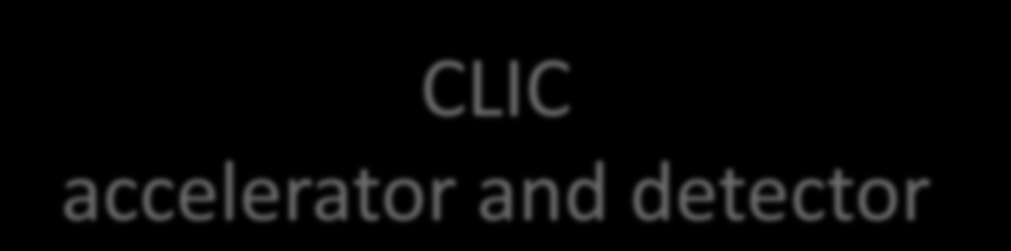 CLIC accelerator and detector CLIC/CTF3 accelerator R&D CLIC detector study http://cern.
