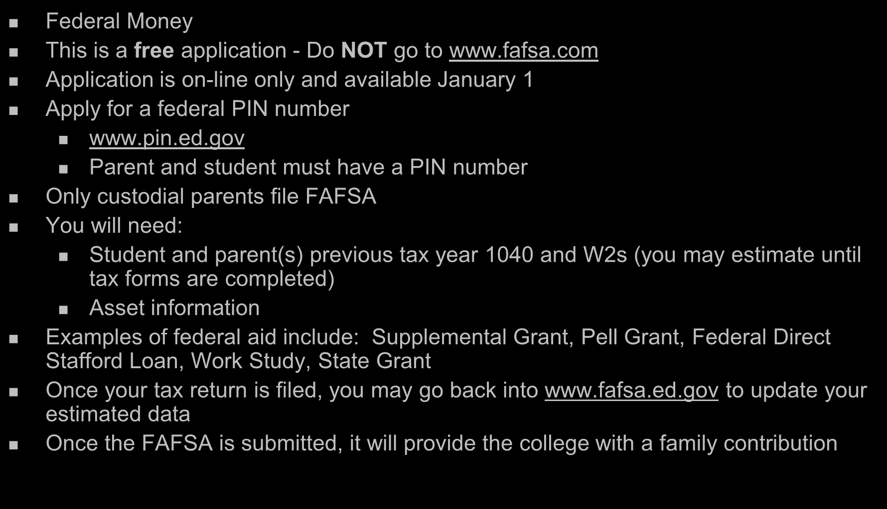 Free Application for Federal Student Aid www.fafsa.ed.gov Federal Money This is a free application - Do NOT go to www.fafsa.com Application is on-line only and available January 1 Apply for a federal PIN number www.