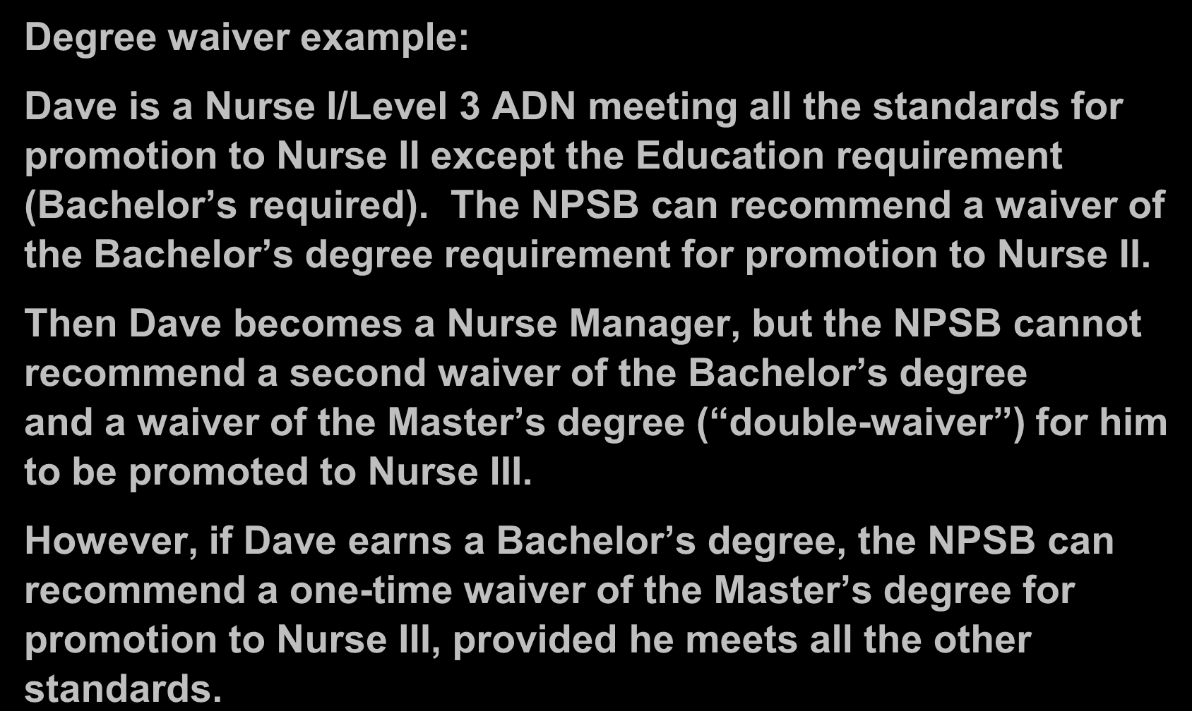 Board Recommendations (Cont.) Degree waiver example: Dave is a Nurse I/Level 3 ADN meeting all the standards for promotion to Nurse II except the Education requirement (Bachelor s required).