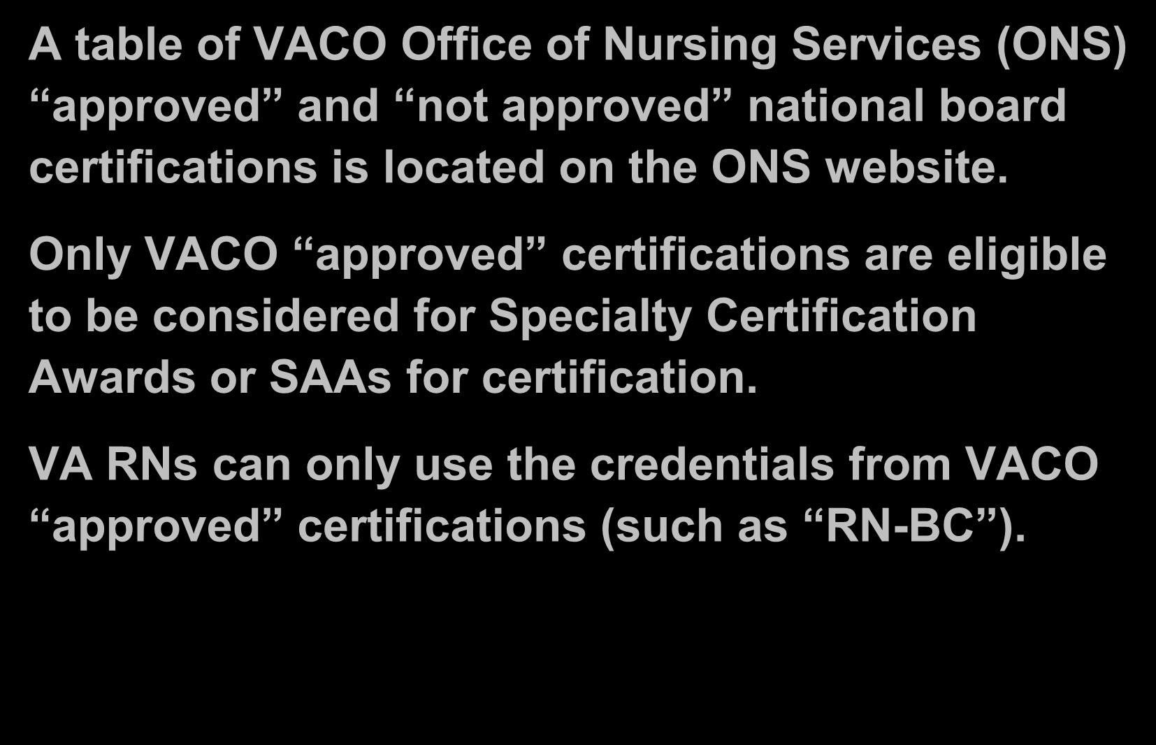Specialty Certification Award (Cont.) A table of VACO Office of Nursing Services (ONS) approved and not approved national board certifications is located on the ONS website.