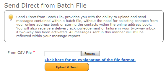 6.4 Batch files You can now upload a batch file with messaging for multiple recipients without having the recipients contact details stored within the online address book.