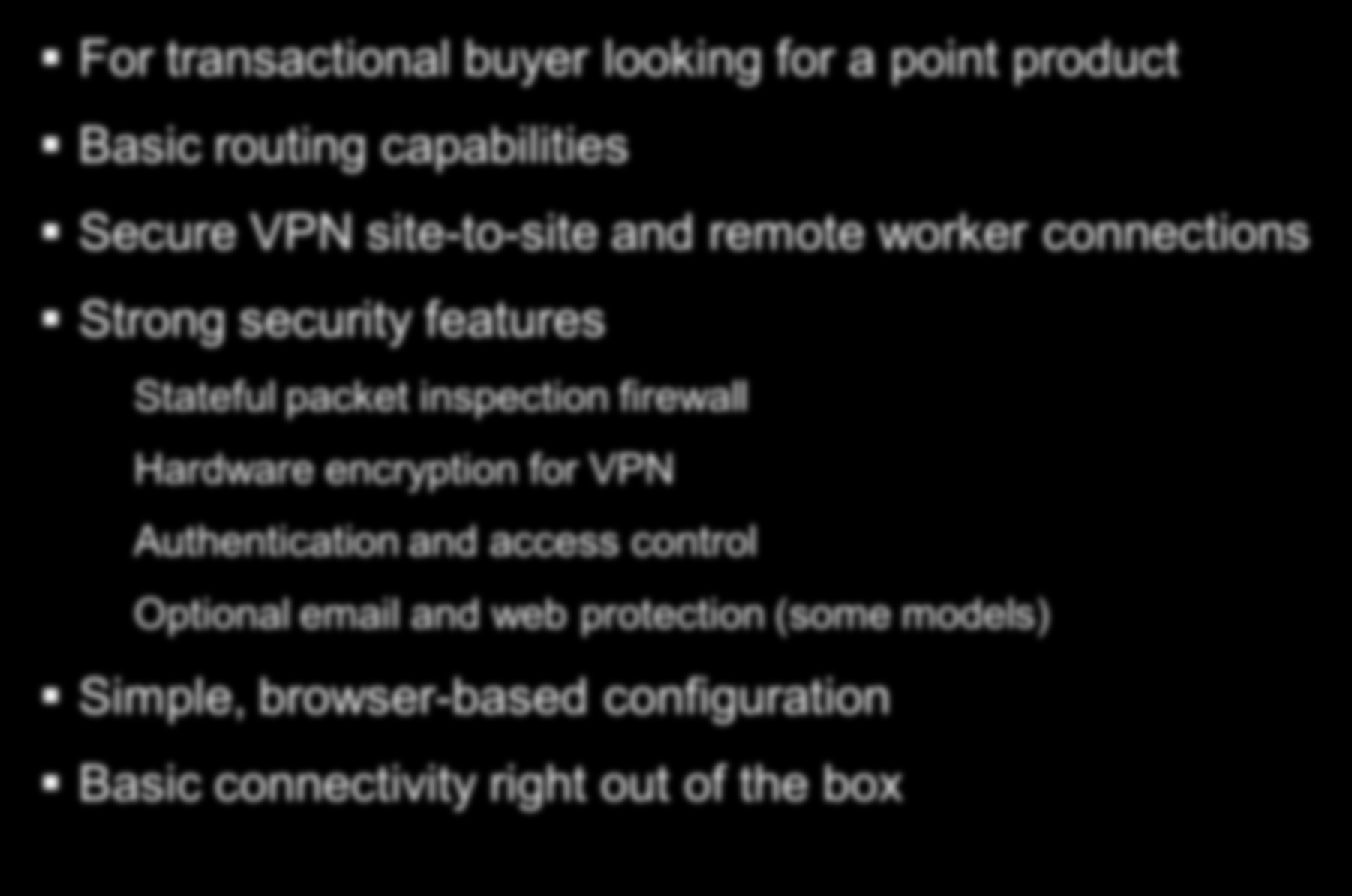Cisco Small Business Routers For transactional buyer looking for a point product Basic routing capabilities Secure VPN site-to-site and remote worker connections Strong security features Stateful