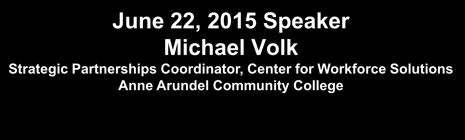 June 22, 2015 Speaker Michael Volk Strategic Partnerships Coordinator, Center for Workforce Solutions Anne Arundel Community College Michael Volk is the Strategic Partnerships Coordinator for the