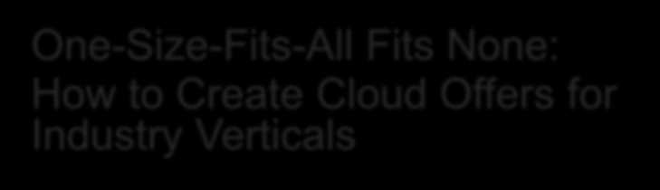 One-Size-Fits-All Fits None: How to Create Cloud Offers for Industry Verticals Joshua Beil,