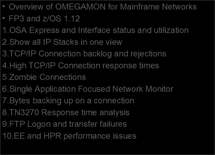 Agenda Overview of OMEGAMON for Mainframe Networks FP3 and z/os 1.12 1.OSA Express and Interface status and utilization 2.Show all IP Stacks in one view 3.TCP/IP Connection backlog and rejections 4.