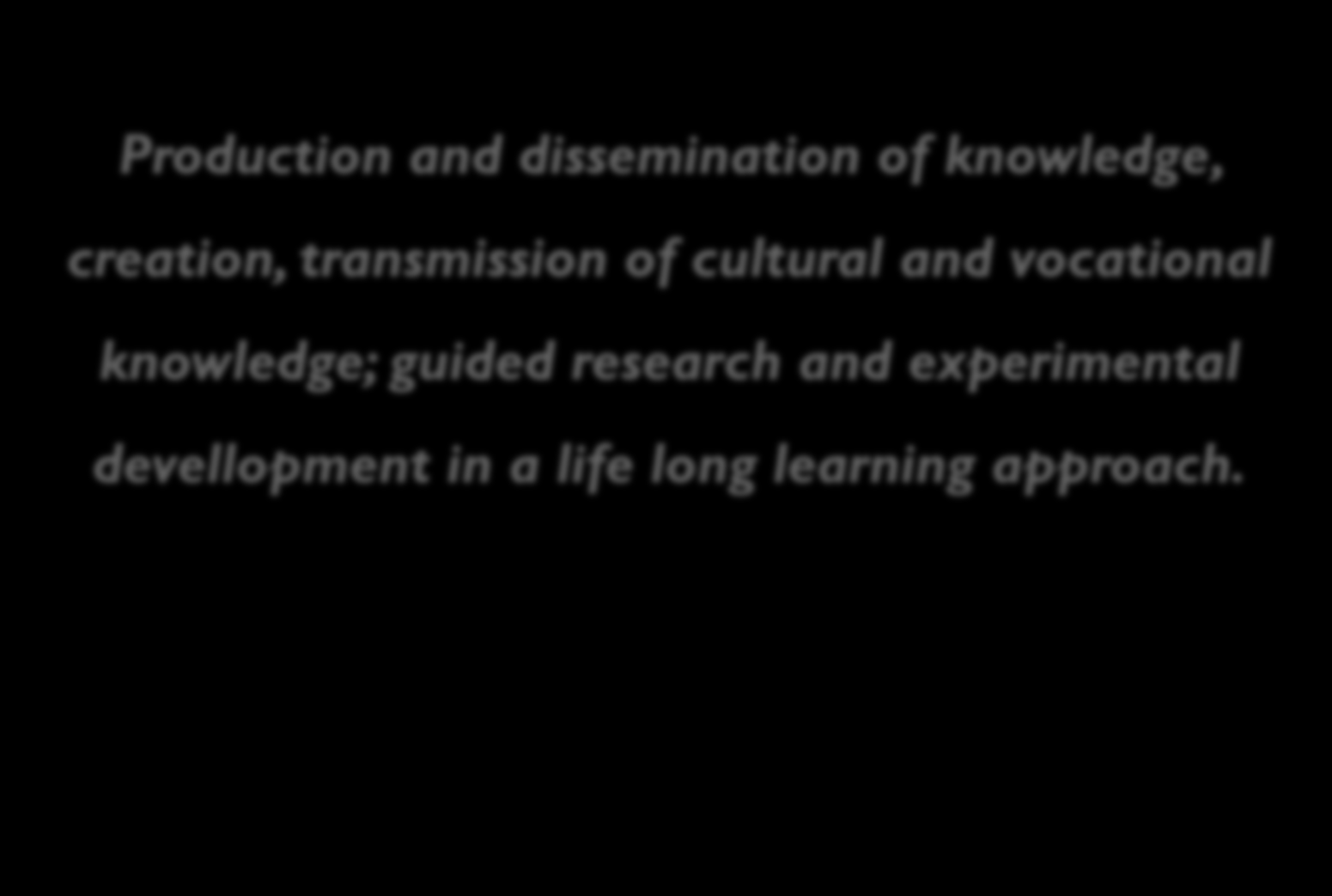Mission Production and dissemination of knowledge, creation, transmission of cultural and