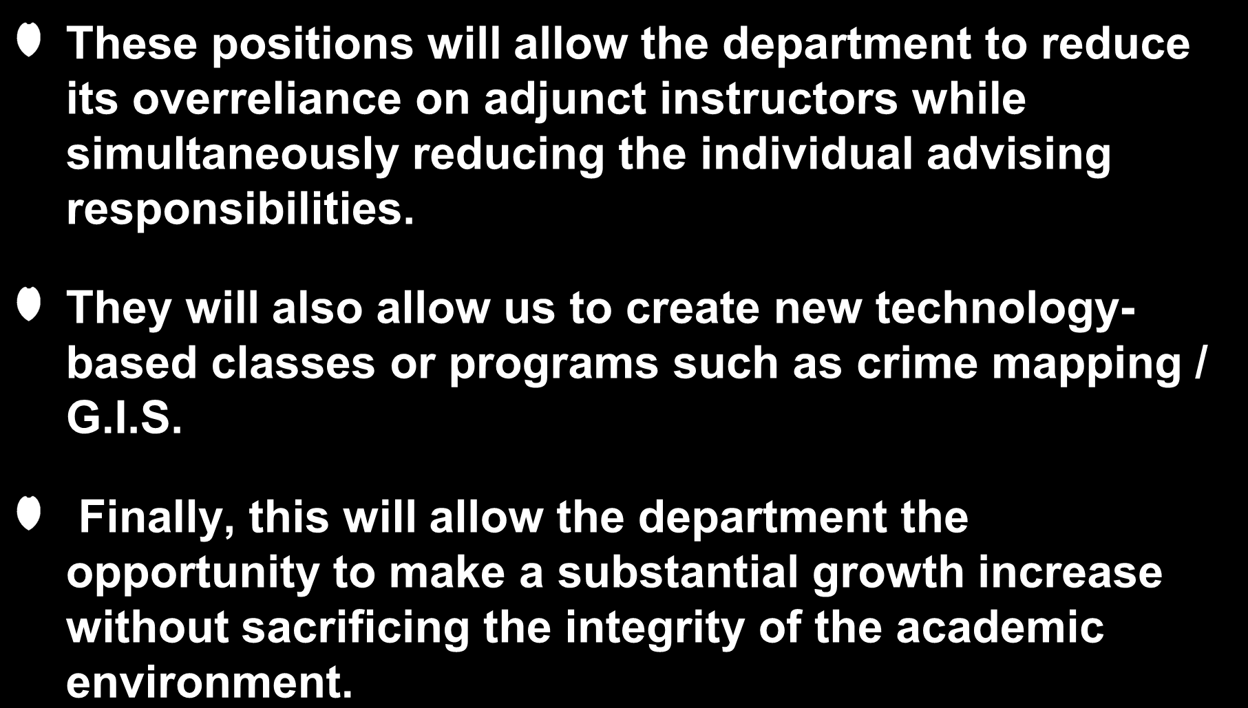 Criteria #11: Opportunity Analysis These positions will allow the department to reduce its overreliance on adjunct instructors while simultaneously reducing the individual advising responsibilities.
