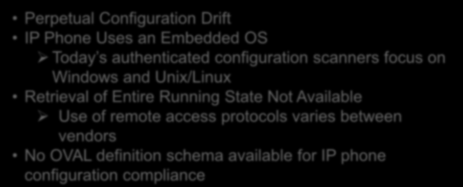 Challenges With SCAP Enabling The IP Phone Perpetual Configuration Drift IP Phone Uses an Embedded OS Today s authenticated configuration scanners focus on Windows and Unix/Linux