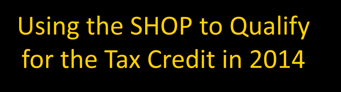 Using the SHOP to Qualify for the Tax Credit in 2014 Find Out How Much the Tax Credit Might Be Worth to Your Firm: The SHOP Tax Credit Estimator HealthCare.