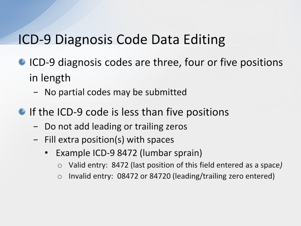 ICD-9 diagnosis codes are three, four or five positions in length. No partial codes may be submitted. In other words, you may not submit only the first 3 digits of a 4-digit code.
