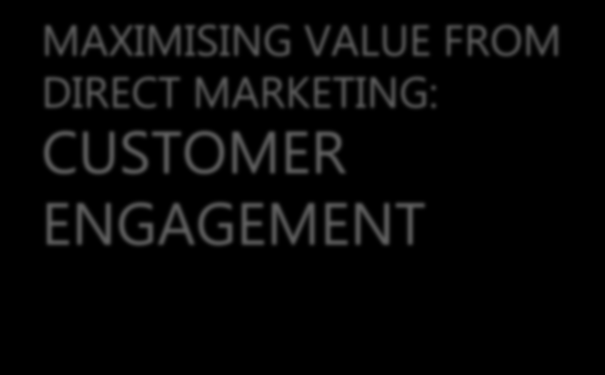 MAXIMISING VALUE FROM DIRECT MARKETING: CUSTOMER ENGAGEMENT