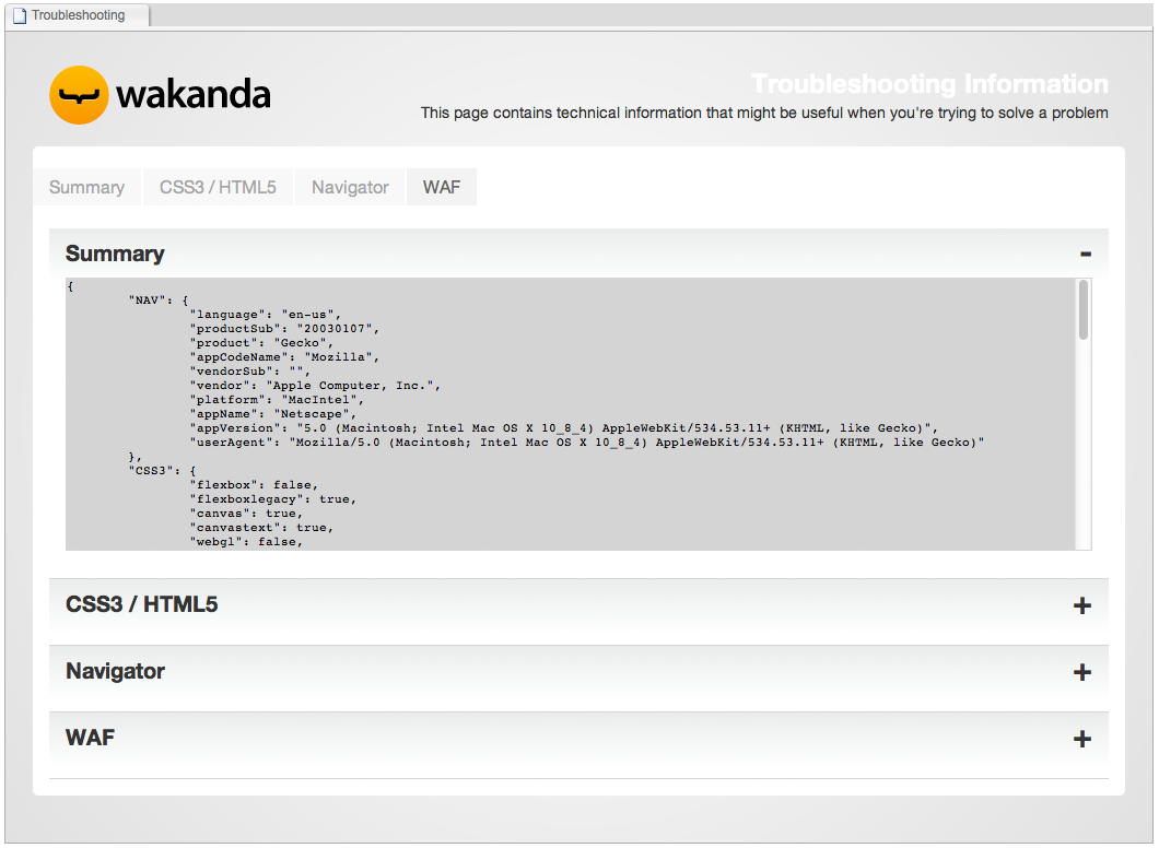 Troubleshooting Two menu items allow you to obtain useful information regarding your navigator, CSS3/HTML5 features, and WAF in Wakanda Studio and Wakanda Server: Wakanda Studio Troubleshooting.