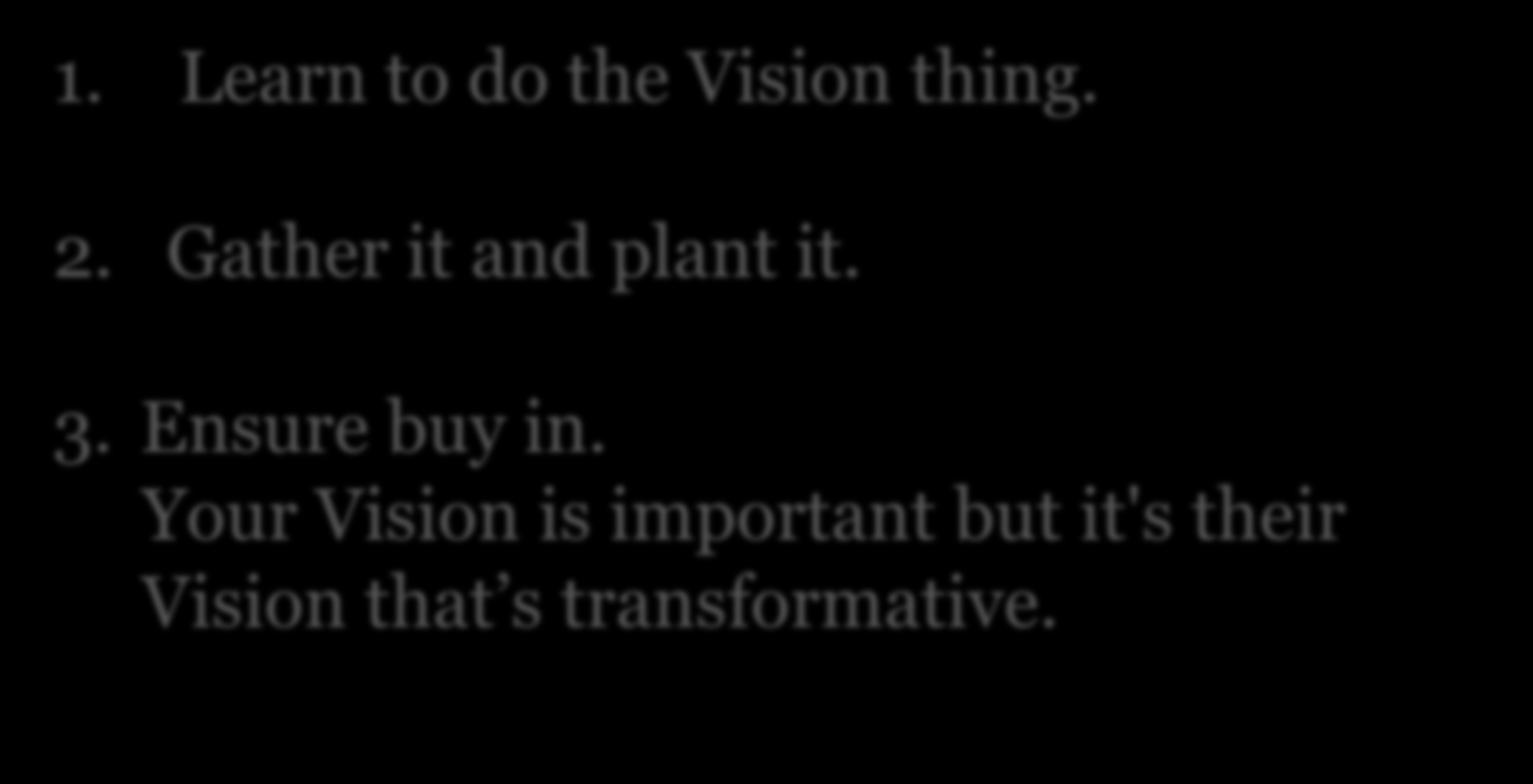 Visionary Leadership 1. Learn to do the Vision thing. 2. Gather it and plant it. 3.