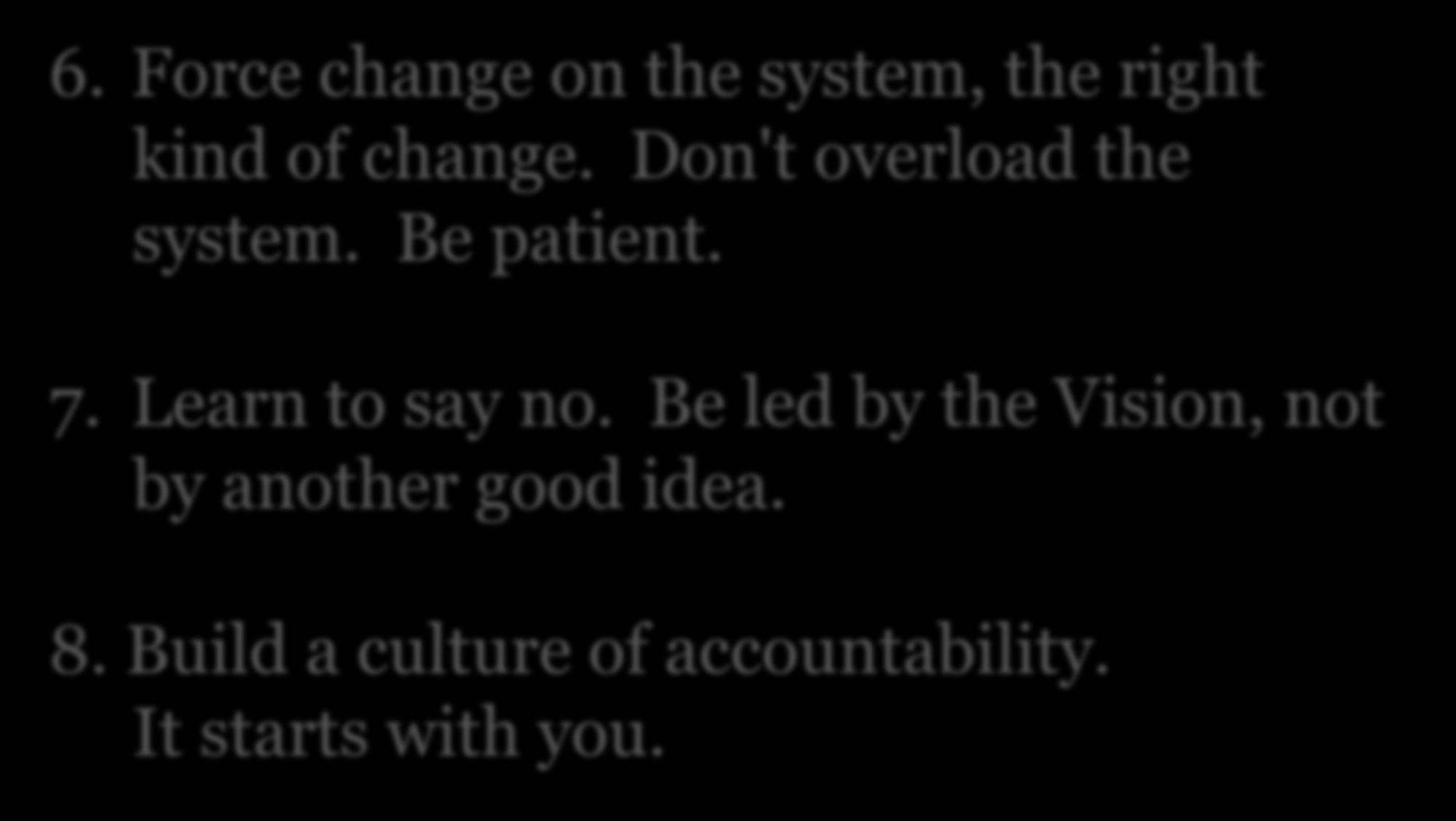 Visionary Leadership 6. Force change on the system, the right kind of change. Don't overload the system. Be patient. 7.