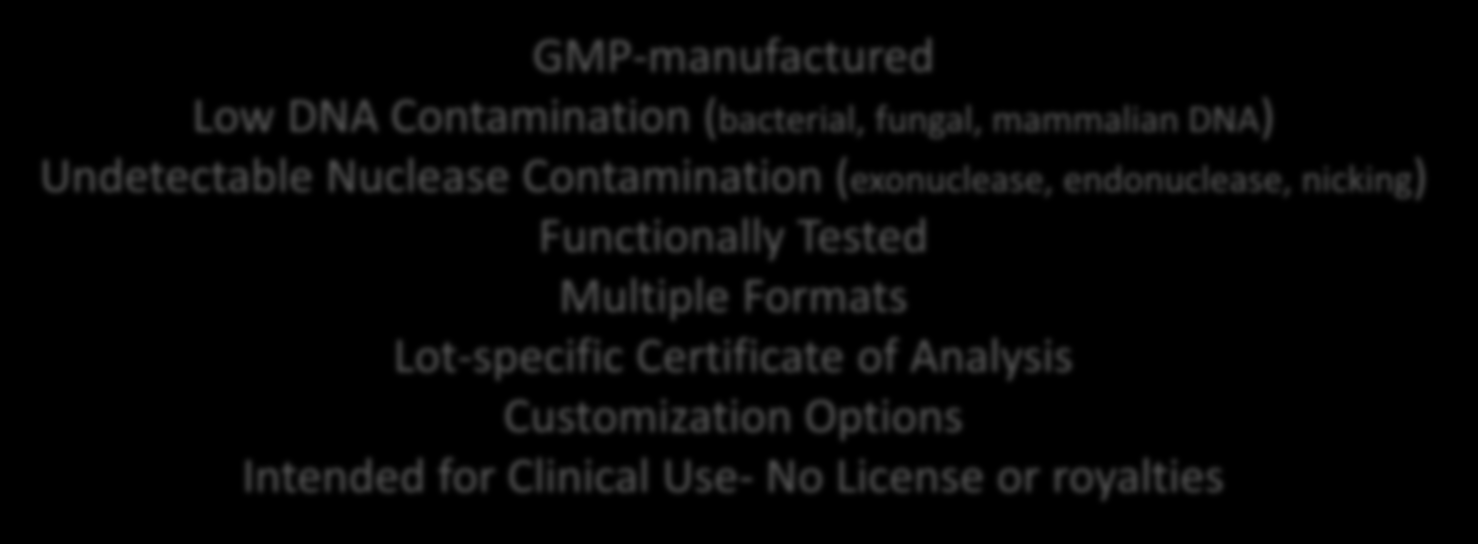 Specifications High Quality and Consistent Performance GMP-manufactured Low DNA Contamination (bacterial, fungal, mammalian DNA) Undetectable Nuclease Contamination