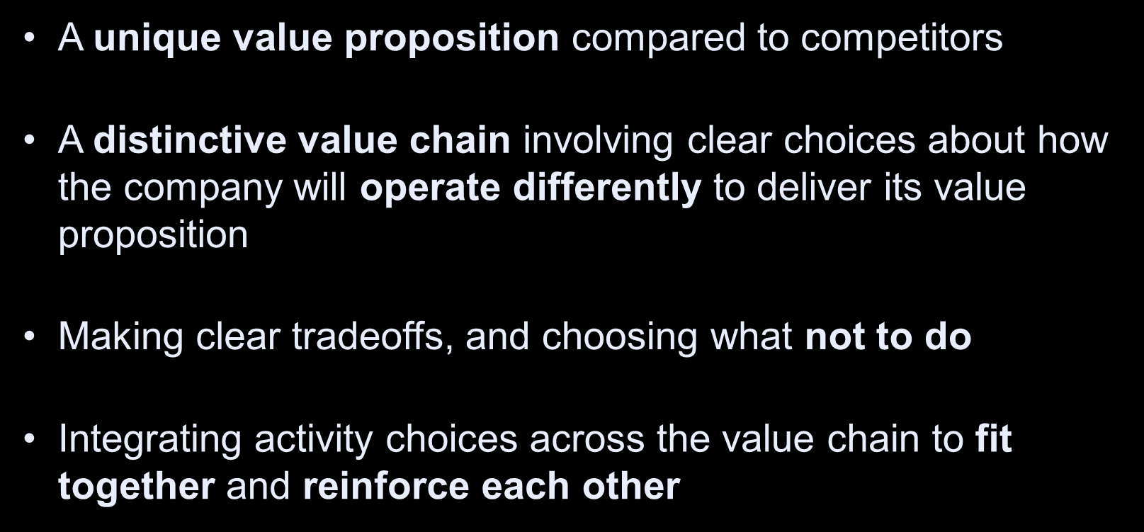 Tests of a Successful Strategy A unique value proposition compared to competitors A distinctive value chain involving clear choices about how the company will operate differently
