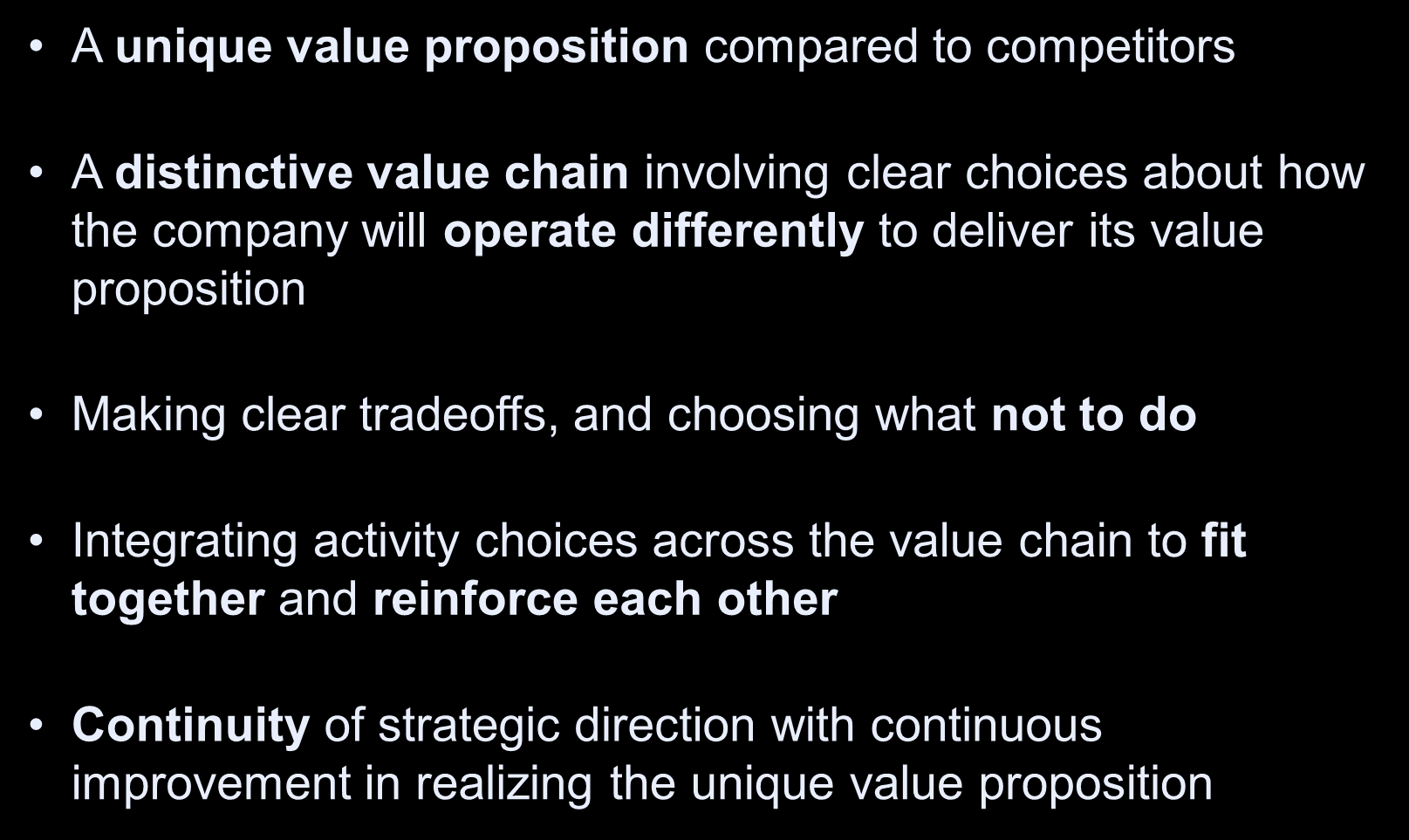 Tests of a Successful Strategy A unique value proposition compared to competitors A distinctive value chain involving clear choices about how the company will operate differently to deliver its value