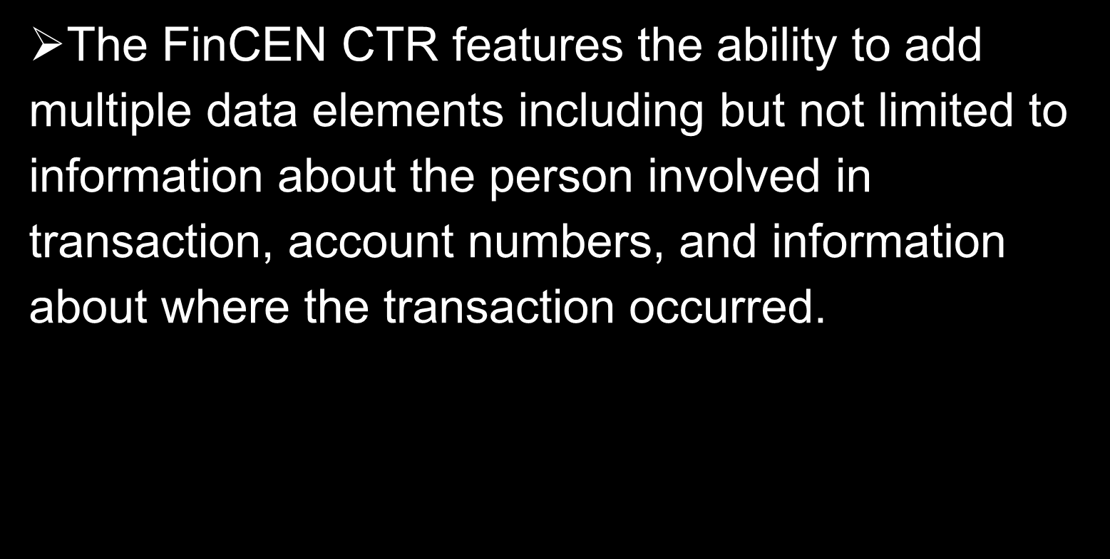Features and Advantages of the FinCEN CTR The FinCEN CTR features the ability to add multiple data elements including but not