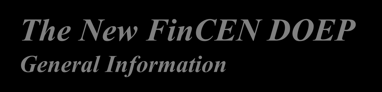 The New FinCEN DOEP General Information Beginning April 1, 2013, the new FinCEN reports must be used. Legacy versions of reports may not be uploaded into the E-Filing system after March 31, 2013.