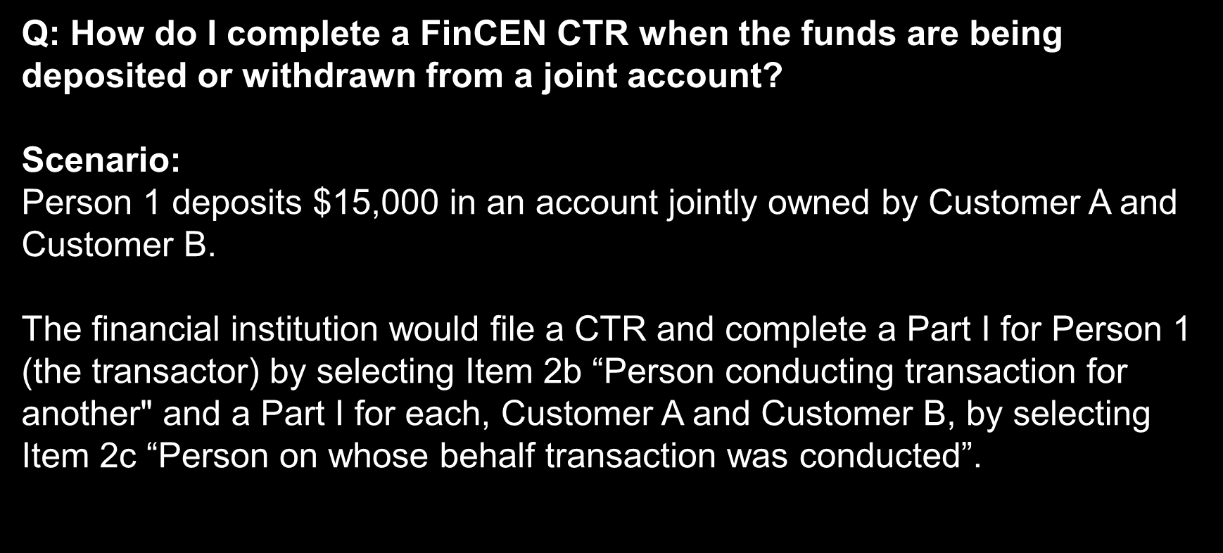 Frequently Asked Questions Q: How do I complete a FinCEN CTR when the funds are being deposited or withdrawn from a joint account?