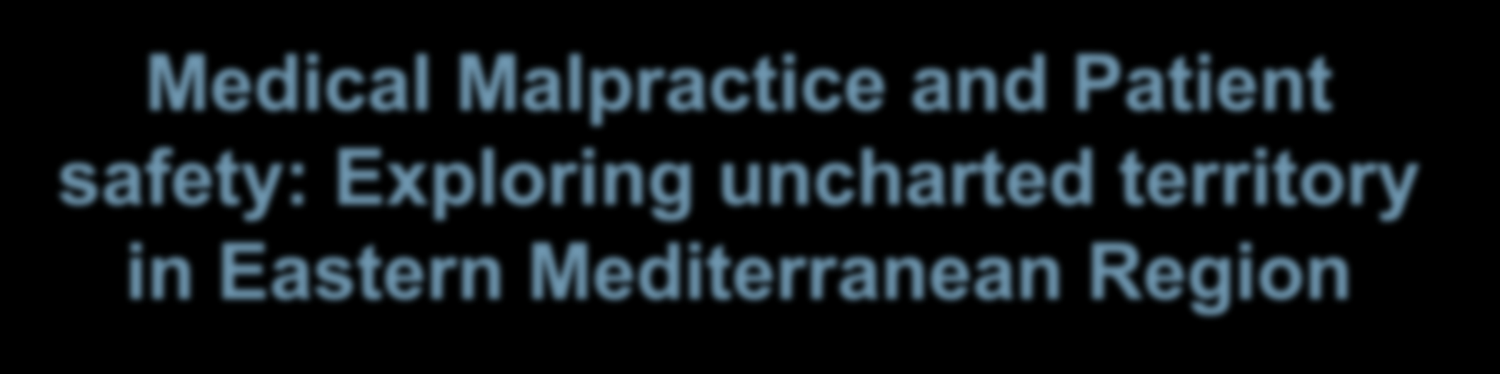 Medical Malpractice and Patient safety: Exploring uncharted territory in Eastern Mediterranean Region Thalia Arawi,
