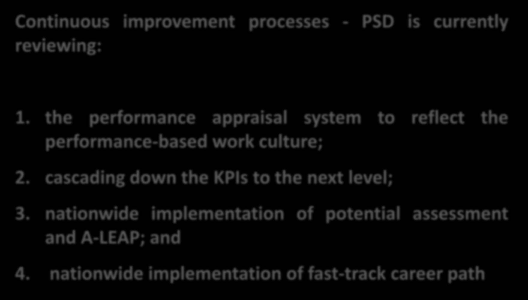 THE WAY FORWARD Continuous improvement processes - PSD is currently reviewing: 1. the performance appraisal system to reflect the performance-based work culture; 2.