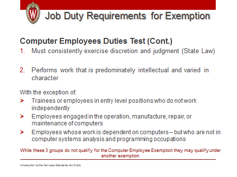 Introduction to Fair Labor Standards Act 23 Slide Computer Employee Exemption If the employee meets the definition for the computer related exemption And is compensated