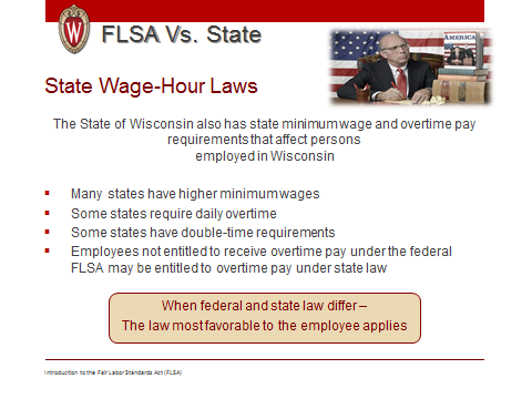 Introduction to Fair Labor Standards Act 30 The State of Wisconsin also has minimum wage and overtime pay requirements. When you are looking at and comparing State vs.