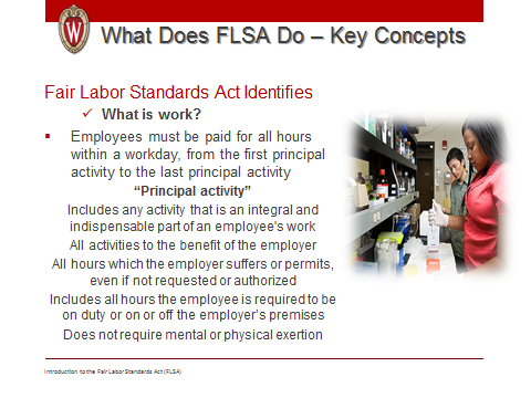 Introduction to Fair Labor Standards Act 33 Key Concept: Slide 3: What Does FLSA Do? What is a Workweek? Key Concept: Employees within the University have different workweeks. What is Work?