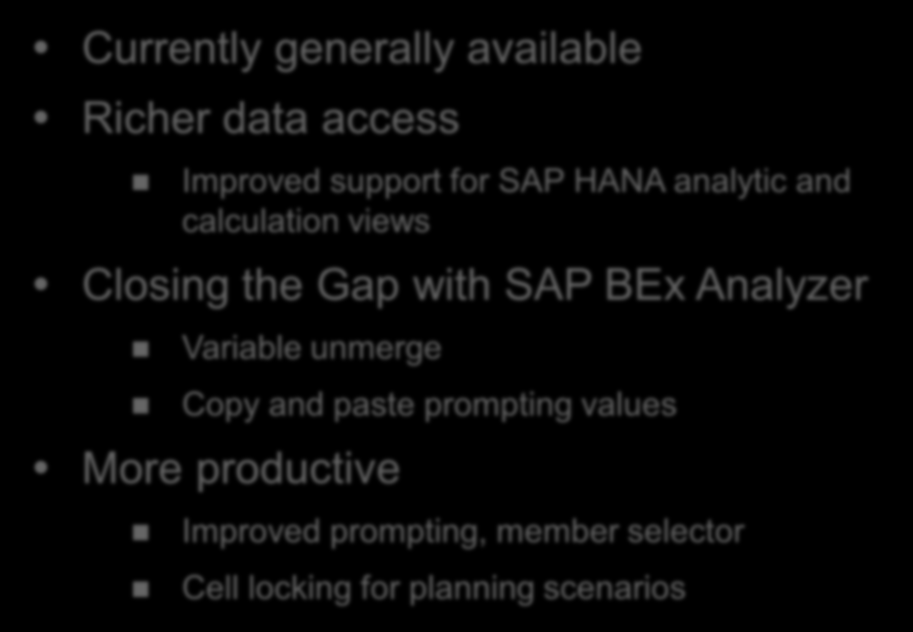 SAP BusinessObjects Analysis, edition for Office for analysis of BW and HANA cubes in Microsoft Excel Key New Capabilities Currently generally available Richer data access Improved support for SAP