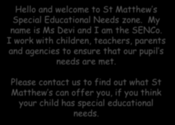 Appropriate and effective teaching and learning A Partnership approach Open and honest communication Hello and welcome to St Matthew s Special Educational Needs zone.