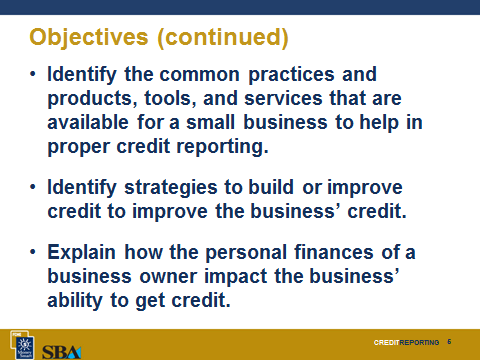 Slide 3 Objectives After completing this module, the participants will be able to: Explain the concept of credit reporting and the impact of credit reports on the operation or growth of a small