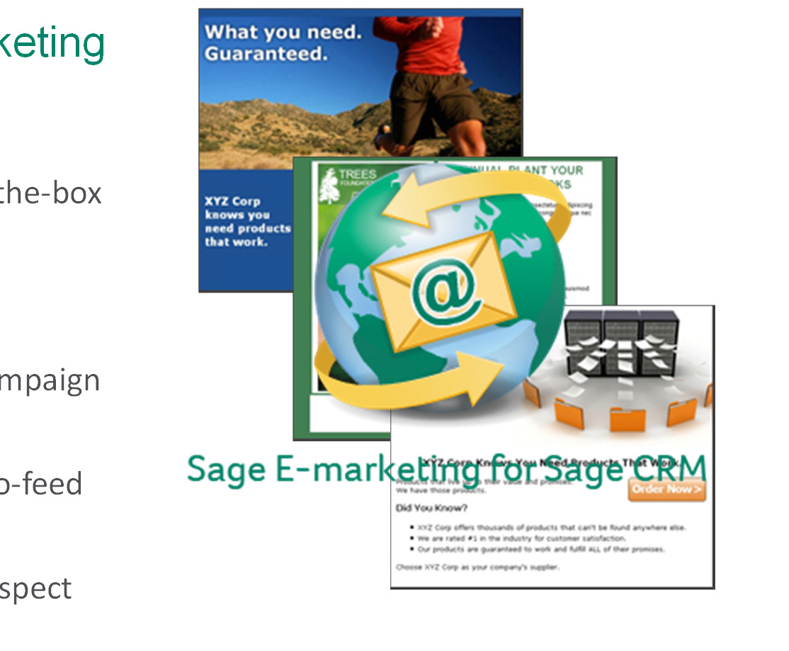 Sage E-marketing for Sage CRM Unleash the power of Sage E-marketing for SageCRM Over 90 attention-grabbing templates out-of-the-box Simple 3-step wizard for rapid execution Smart-sending features