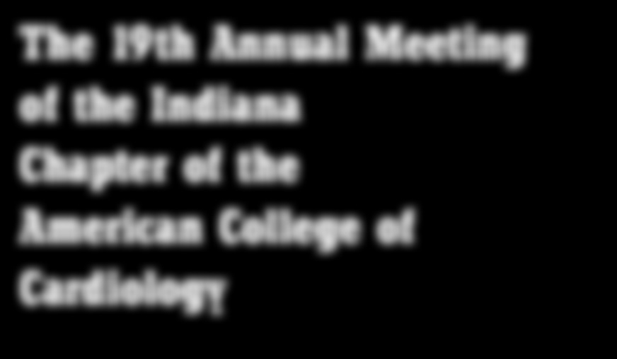 The 19th Annual Meeting of the Indiana Chapter of the American College of Cardiology