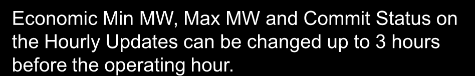 Schedule Selection and Hourly Updates Economic Min MW, Max MW and Commit Status on the Hourly Updates can be changed up to 3 hours before the operating hour. Hourly Updates - Commit Status 1.