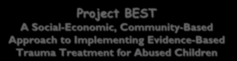 Project BEST A Social-Economic, Community-Based Approach to Implementing Evidence-Based Trauma Treatment for Abused Children Prof. Benjamin E. Saunders, Ph.D.
