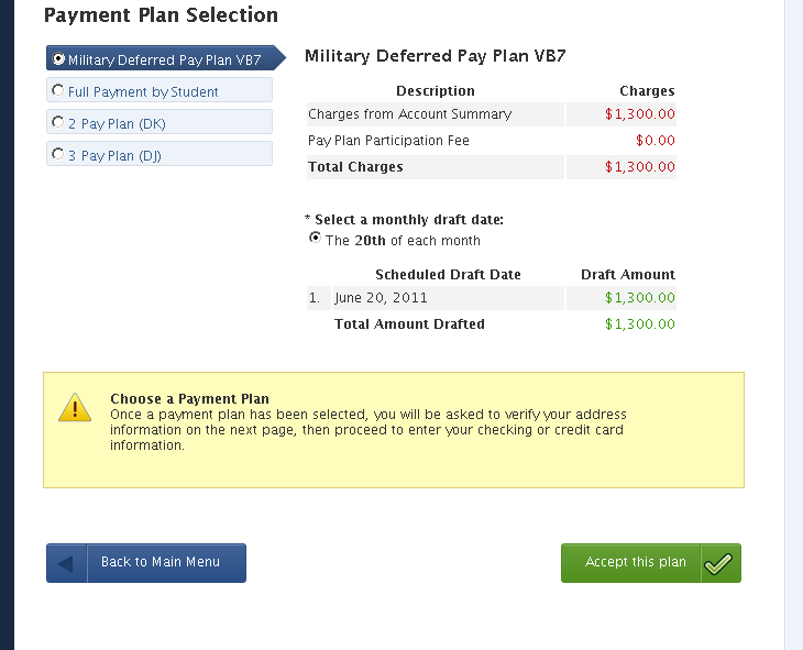 Payment Plan Selection Payment Plan Selection Students can view each of the pay plans by clicking on any option, to review the monthly breakdowns and the processing date and amounts will display.